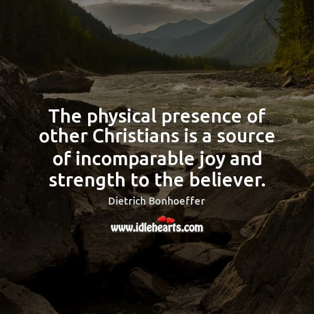 The physical presence of other Christians is a source of incomparable joy Dietrich Bonhoeffer Picture Quote