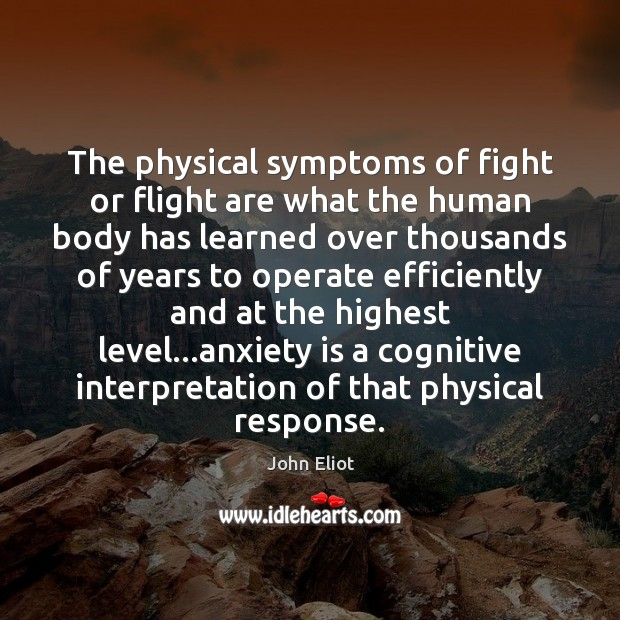 The physical symptoms of fight or flight are what the human body John Eliot Picture Quote