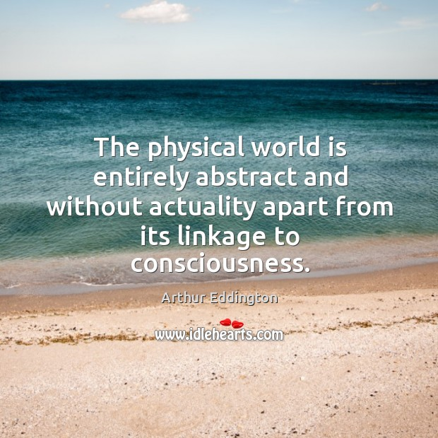 The physical world is entirely abstract and without actuality apart from its Arthur Eddington Picture Quote