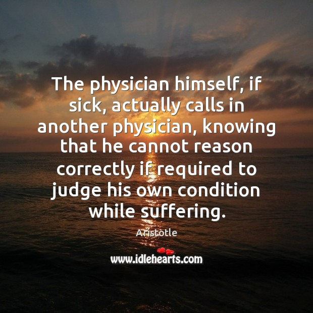 The physician himself, if sick, actually calls in another physician, knowing that Image