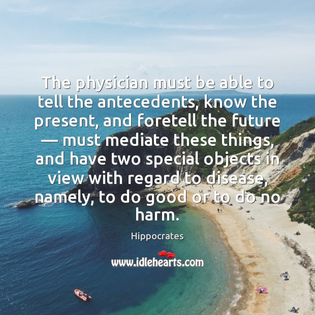 The physician must be able to tell the antecedents, know the present, Hippocrates Picture Quote