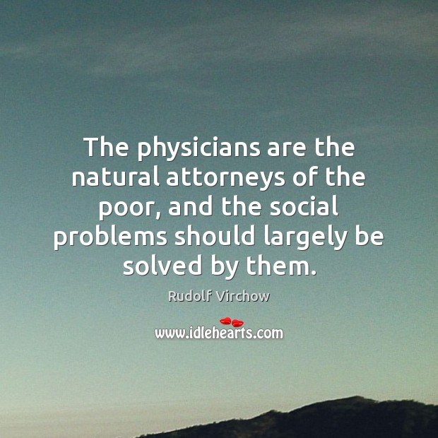 The physicians are the natural attorneys of the poor, and the social Image