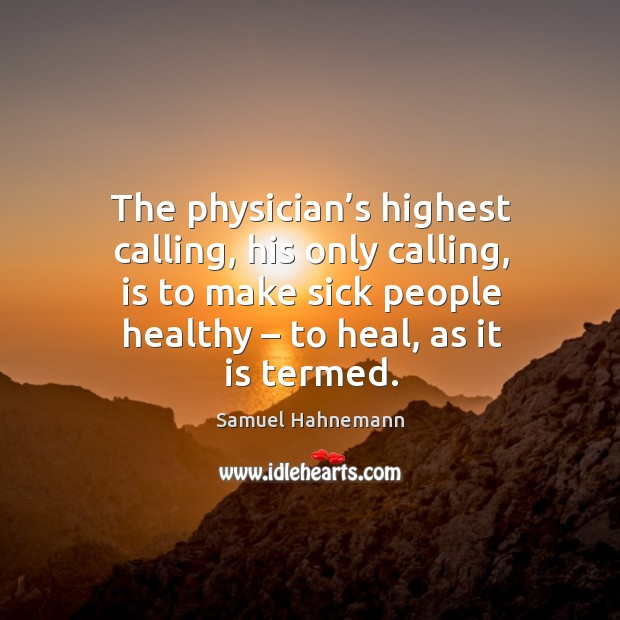 Image, The physician's highest calling, his only calling, is to make sick people healthy – to heal, as it is termed.