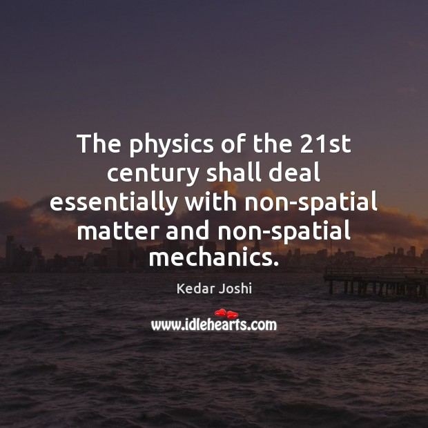 The physics of the 21st century shall deal essentially with non-spatial matter Kedar Joshi Picture Quote