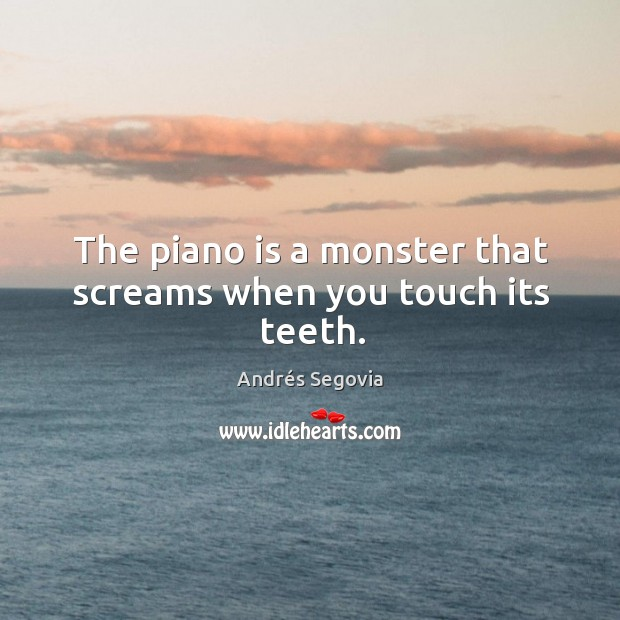 The piano is a monster that screams when you touch its teeth. Andrés Segovia Picture Quote