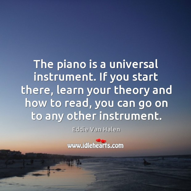 The piano is a universal instrument. If you start there, learn your Eddie Van Halen Picture Quote