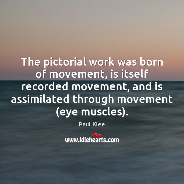 Paul Klee Picture Quote image saying: The pictorial work was born of movement, is itself recorded movement, and