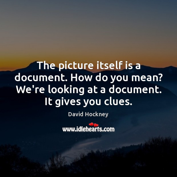 The picture itself is a document. How do you mean? We're looking David Hockney Picture Quote