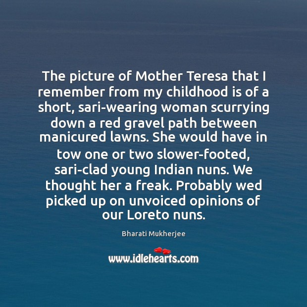 The picture of Mother Teresa that I remember from my childhood is Bharati Mukherjee Picture Quote