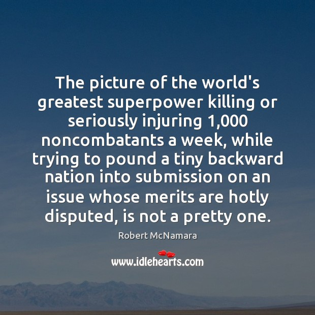 The picture of the world's greatest superpower killing or seriously injuring 1,000 noncombatants Robert McNamara Picture Quote