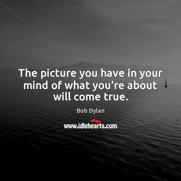 The picture you have in your mind of what you're about will come true. Bob Dylan Picture Quote