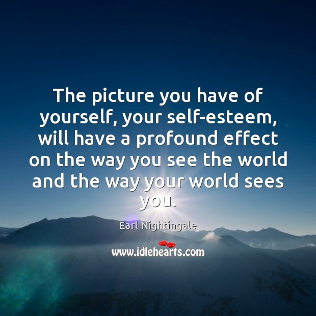 The picture you have of yourself, your self-esteem, will have a profound Image