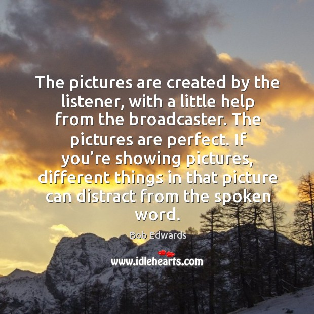 The pictures are created by the listener, with a little help from the broadcaster. Bob Edwards Picture Quote