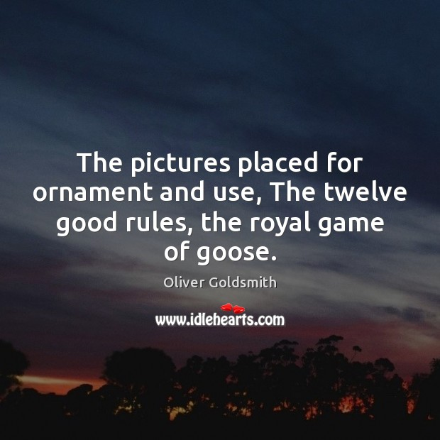 The pictures placed for ornament and use, The twelve good rules, the royal game of goose. Oliver Goldsmith Picture Quote