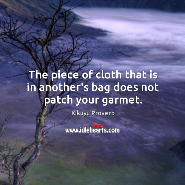The piece of cloth that is in another's bag does not patch your garmet. Kikuyu Proverbs Image