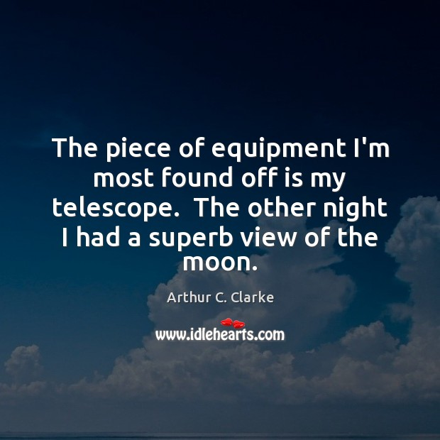 The piece of equipment I'm most found off is my telescope.  The Arthur C. Clarke Picture Quote