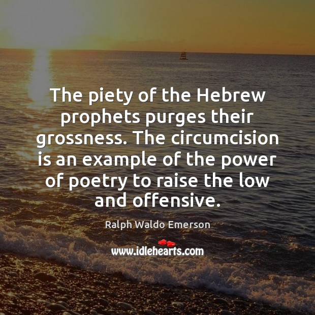The piety of the Hebrew prophets purges their grossness  The