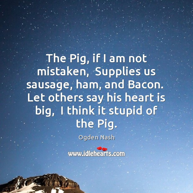 The Pig, if I am not mistaken,  Supplies us sausage, ham, and Ogden Nash Picture Quote