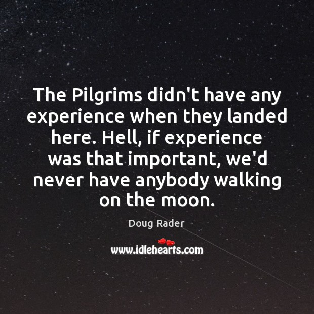 The Pilgrims didn't have any experience when they landed here. Hell, if Image