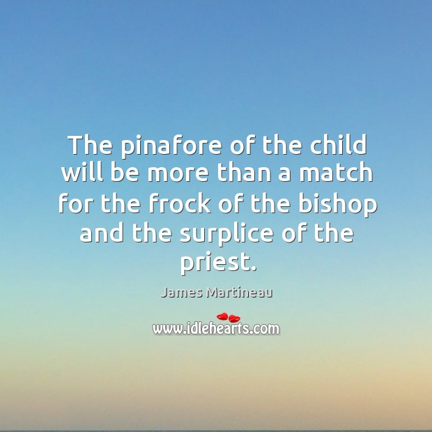 The pinafore of the child will be more than a match for the frock of the bishop and the surplice of the priest. Image
