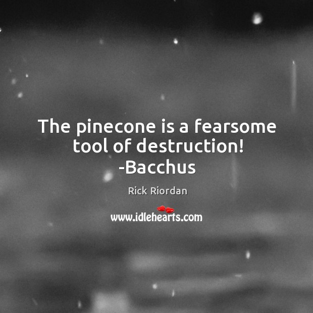 The pinecone is a fearsome tool of destruction! -Bacchus Rick Riordan Picture Quote