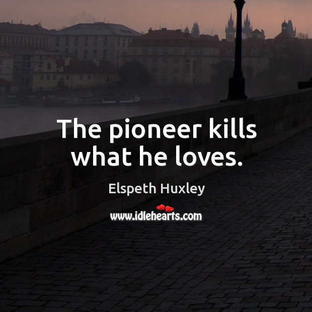 The pioneer kills what he loves. Image