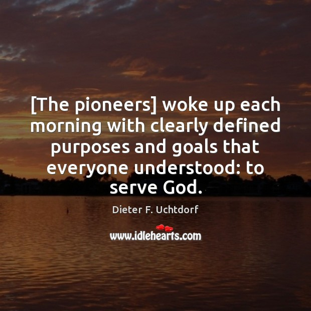 [The pioneers] woke up each morning with clearly defined purposes and goals Dieter F. Uchtdorf Picture Quote