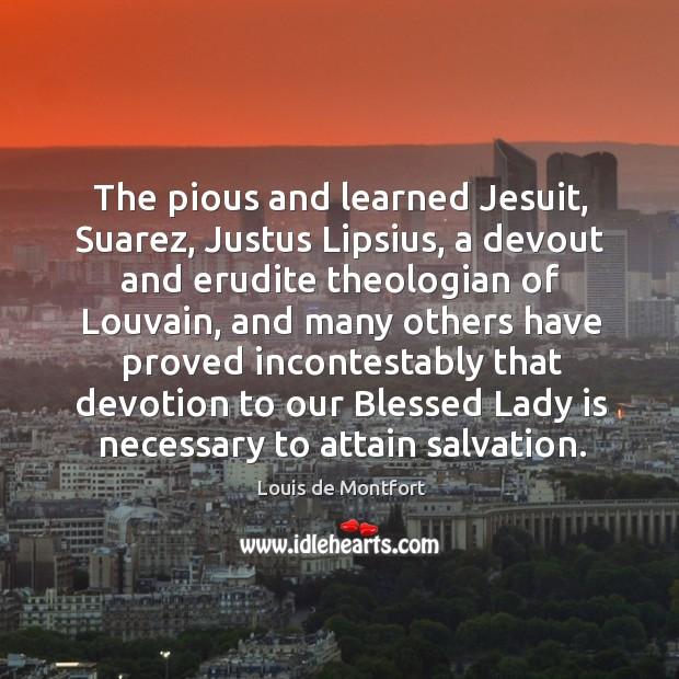 The pious and learned Jesuit, Suarez, Justus Lipsius, a devout and erudite Louis de Montfort Picture Quote