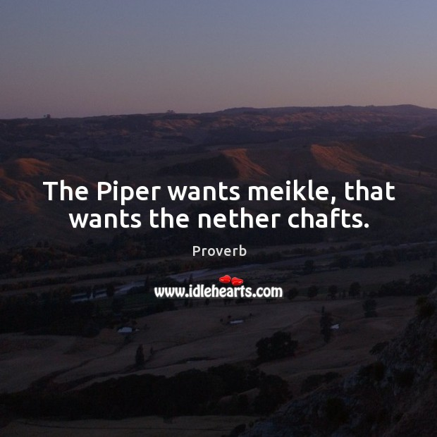 The piper wants meikle, that wants the nether chafts. Image