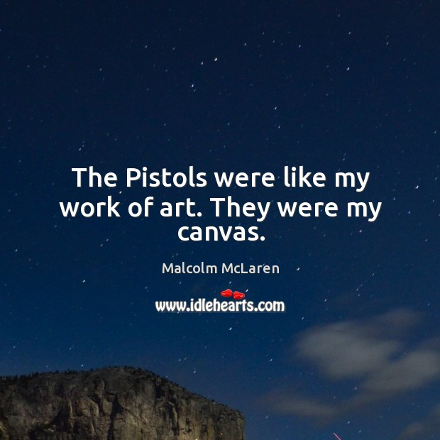 The pistols were like my work of art. They were my canvas. Malcolm McLaren Picture Quote