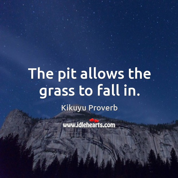 The pit allows the grass to fall in. Kikuyu Proverbs Image