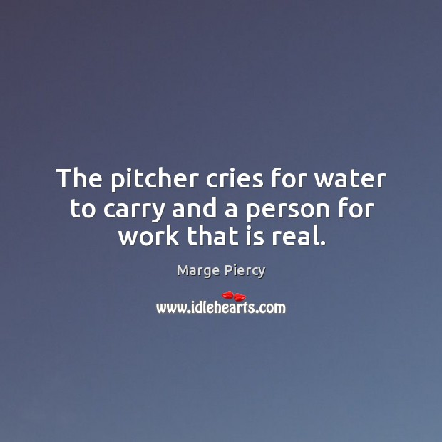The pitcher cries for water to carry and a person for work that is real. Image