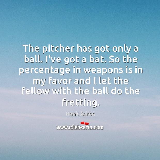 Image, The pitcher has got only a ball. I've got a bat. So