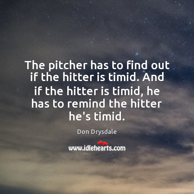 Image, The pitcher has to find out if the hitter is timid. And