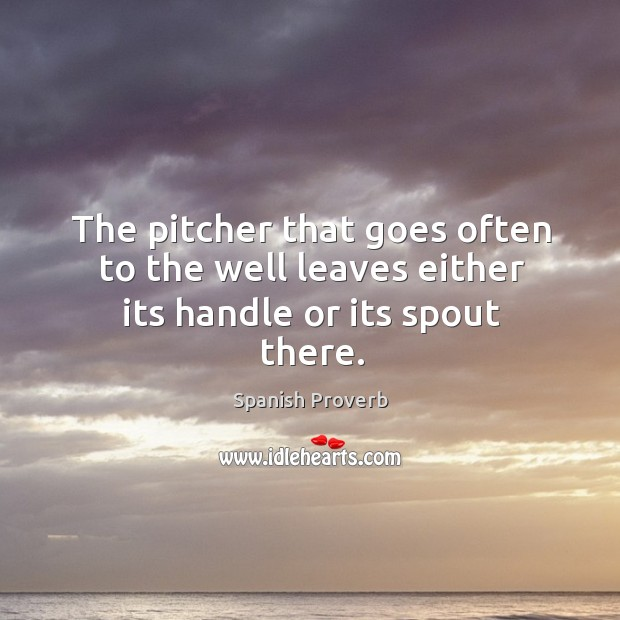 Image, The pitcher that goes often to the well leaves either its handle or its spout there.