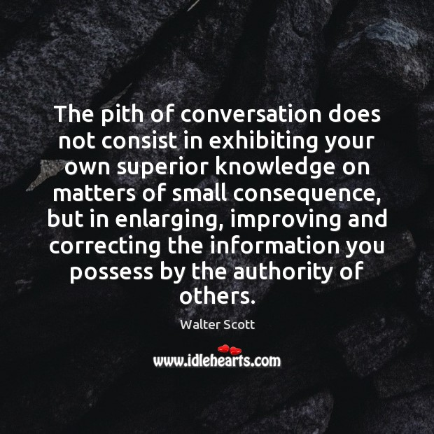 The pith of conversation does not consist in exhibiting your own superior Walter Scott Picture Quote