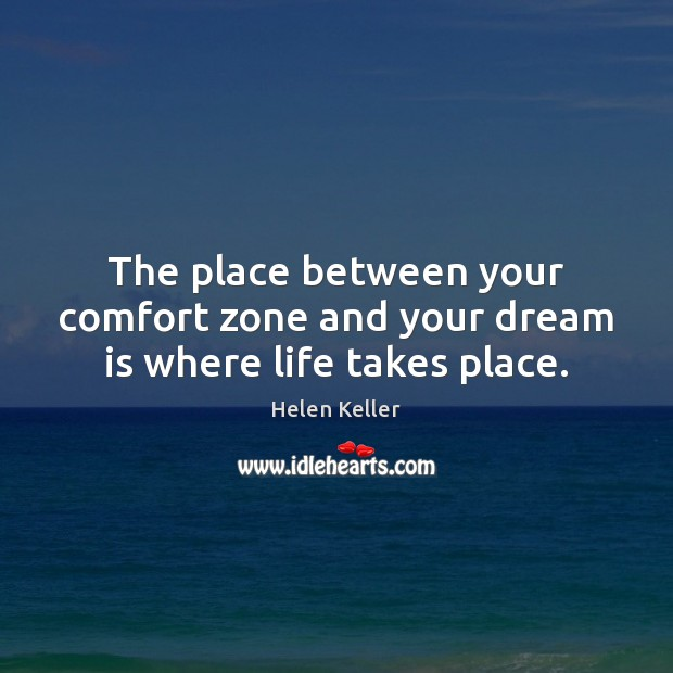 The place between your comfort zone and your dream is where life takes place. Helen Keller Picture Quote