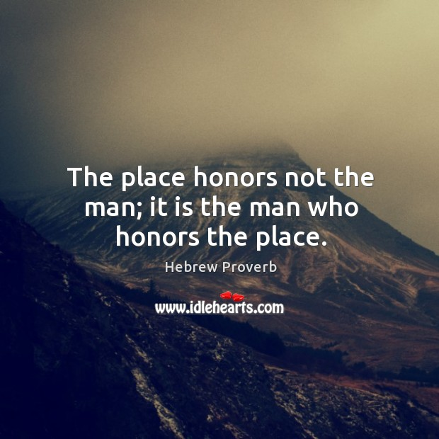 The place honors not the man; it is the man who honors the place. Hebrew Proverbs Image