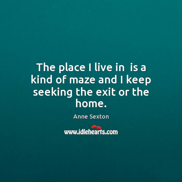 The place I live in  is a kind of maze and I keep seeking the exit or the home. Anne Sexton Picture Quote