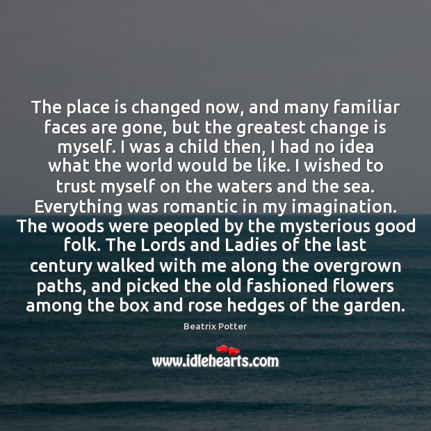 The place is changed now, and many familiar faces are gone, but Beatrix Potter Picture Quote