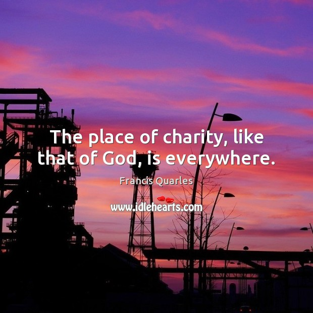 The place of charity, like that of God, is everywhere. Francis Quarles Picture Quote