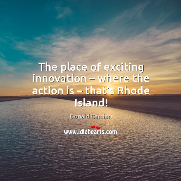 The place of exciting innovation – where the action is – that's rhode island! Image