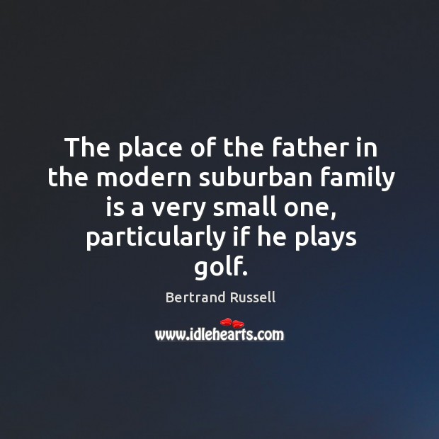 Image, The place of the father in the modern suburban family is a very small one, particularly if he plays golf.