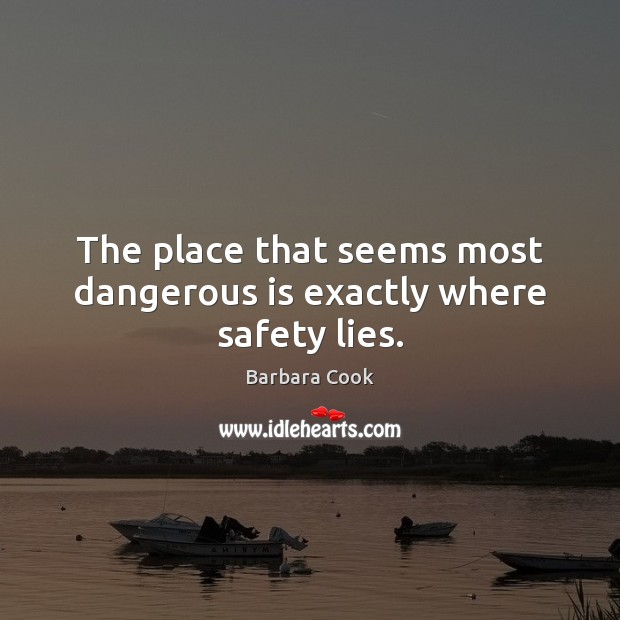 Image, The place that seems most dangerous is exactly where safety lies.
