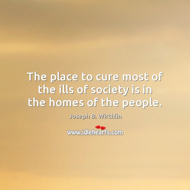 The place to cure most of the ills of society is in the homes of the people. Image