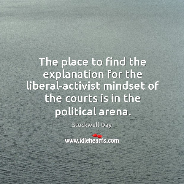 The place to find the explanation for the liberal-activist mindset of the courts is in the political arena. Image