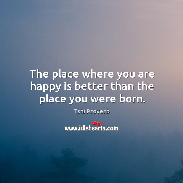 The place where you are happy is better than the place you were born. Tshi Proverbs Image