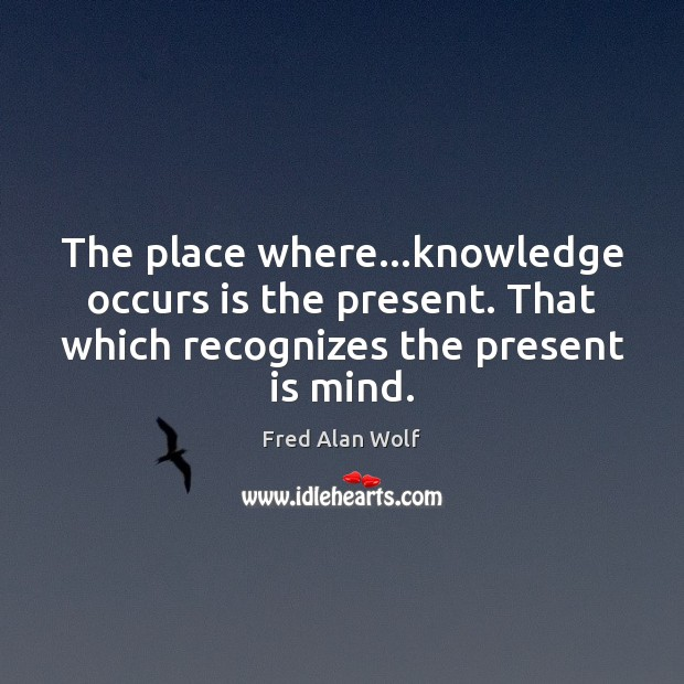 The place where…knowledge occurs is the present. That which recognizes the Fred Alan Wolf Picture Quote