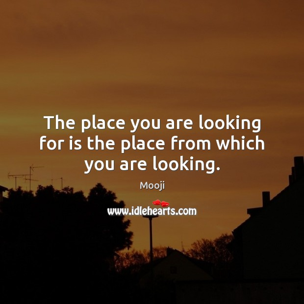 The place you are looking for is the place from which you are looking. Image