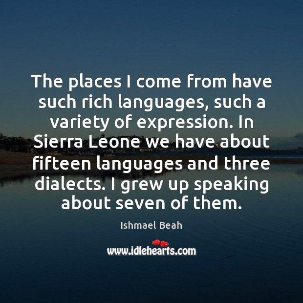 The places I come from have such rich languages, such a variety Ishmael Beah Picture Quote